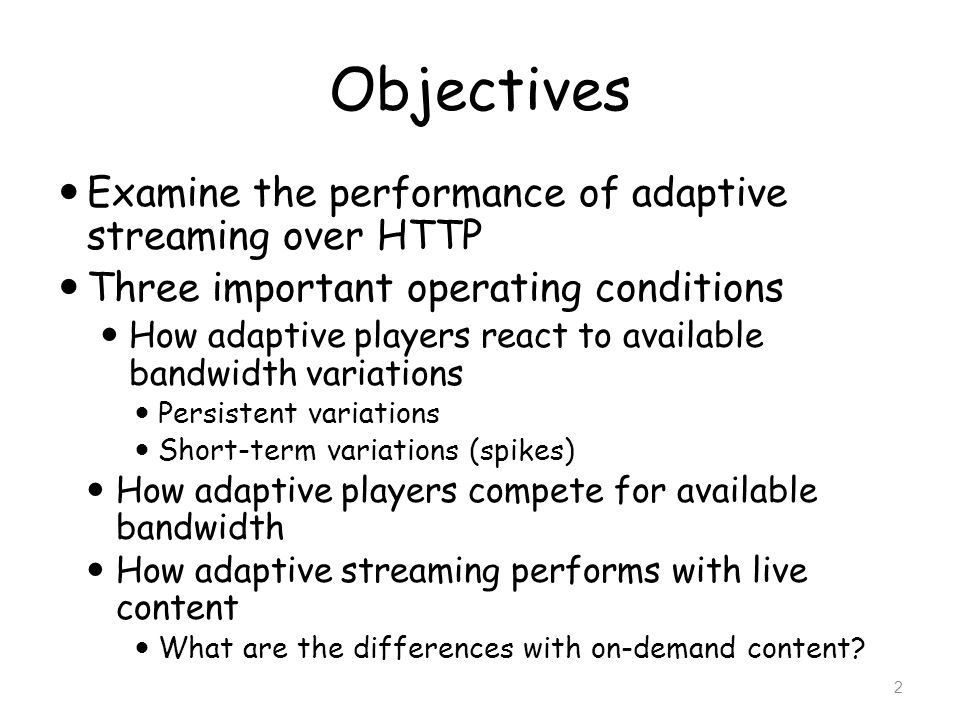 Objectives Examine the performance of adaptive streaming over HTTP Three important operating conditions How adaptive players react to available bandwi