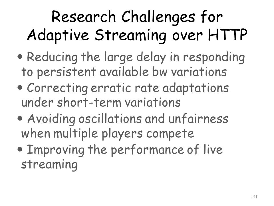 Research Challenges for Adaptive Streaming over HTTP Reducing the large delay in responding to persistent available bw variations Correcting erratic r