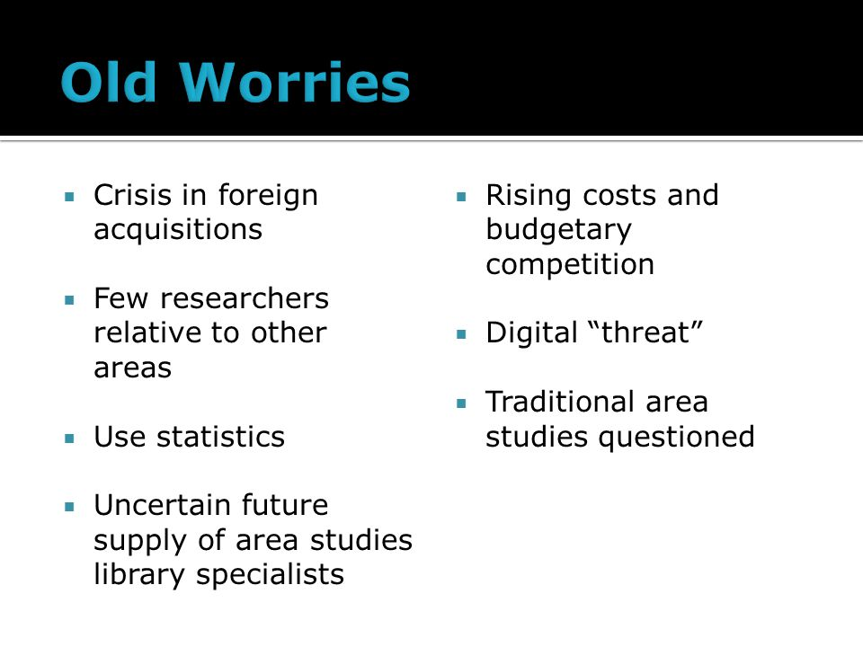 Crisis in foreign acquisitions Few researchers relative to other areas Use statistics Uncertain future supply of area studies library specialists Rising costs and budgetary competition Digital threat Traditional area studies questioned
