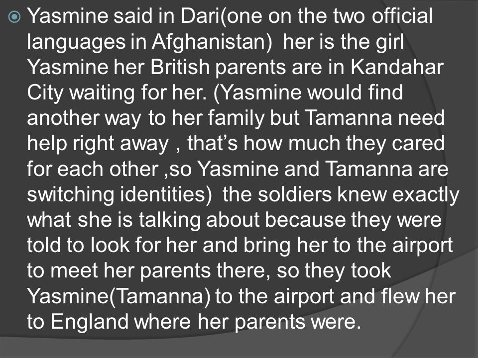 Yasmine said in Dari(one on the two official languages in Afghanistan) her is the girl Yasmine her British parents are in Kandahar City waiting for he