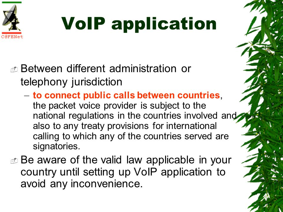 VoIP application Between different administration or telephony jurisdiction –to connect public calls between countries, the packet voice provider is subject to the national regulations in the countries involved and also to any treaty provisions for international calling to which any of the countries served are signatories.