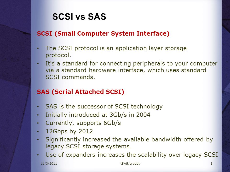 SCSI vs SAS SCSISAS TopologyParallel BusSerial Bus Reduces Noise (Better signal integrity) Speed3.2 Gbps3 Gbps, 6Gbps, 12Gbps Distance1 to 12 meters8 meters Number of Targets14 devices128 expanders.
