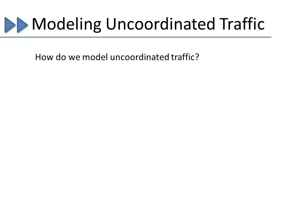Modeling Uncoordinated Traffic How do we model uncoordinated traffic?