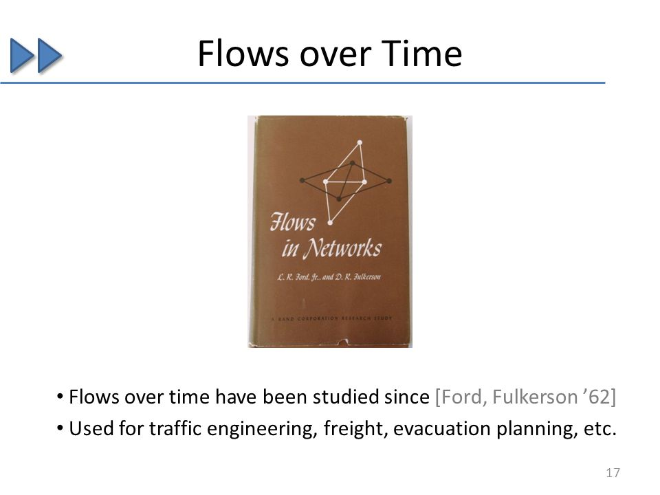 Flows over time have been studied since [Ford, Fulkerson 62] Used for traffic engineering, freight, evacuation planning, etc. Flows over Time 17