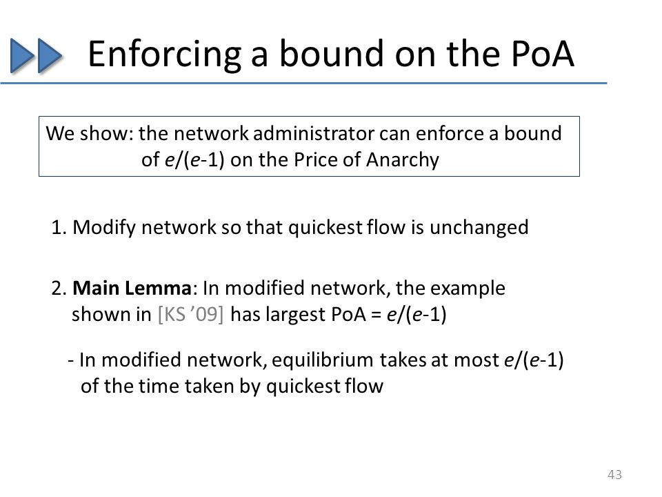 Enforcing a bound on the PoA We show: the network administrator can enforce a bound of e/(e-1) on the Price of Anarchy 43 1.