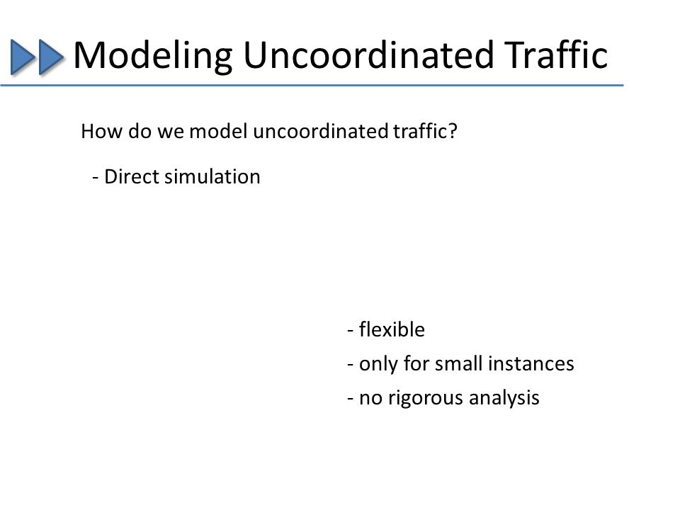 Modeling Uncoordinated Traffic How do we model uncoordinated traffic? - Direct simulation - flexible - only for small instances - no rigorous analysis
