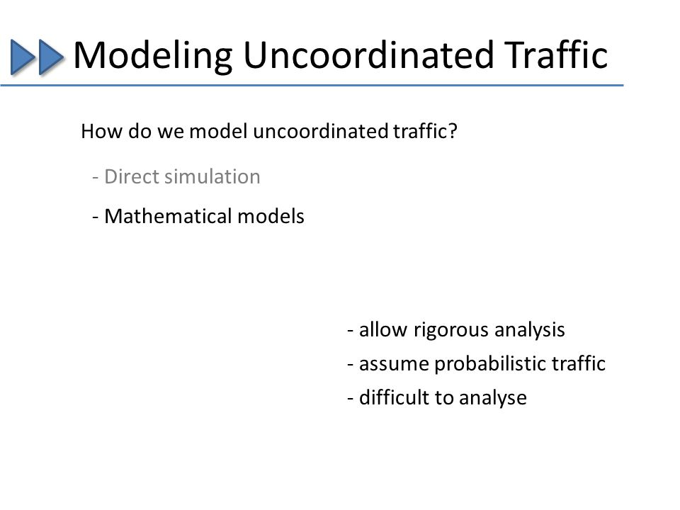 Modeling Uncoordinated Traffic How do we model uncoordinated traffic? - Mathematical models - allow rigorous analysis - assume probabilistic traffic -