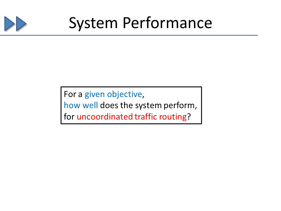 System Performance For a given objective, how well does the system perform, for uncoordinated traffic routing?
