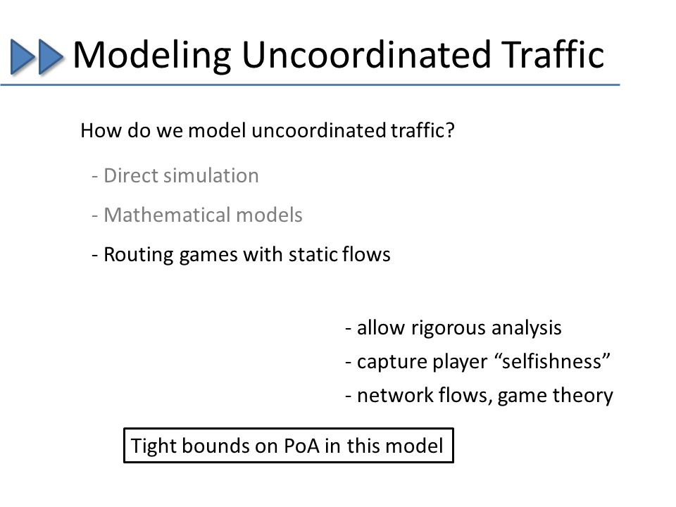 Modeling Uncoordinated Traffic How do we model uncoordinated traffic? - Mathematical models - Routing games with static flows - allow rigorous analysi