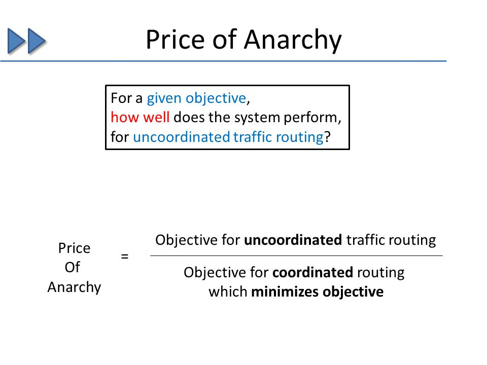 Price of Anarchy Objective for uncoordinated traffic routing Objective for coordinated routing which minimizes objective Price Of Anarchy = For a given objective, how well does the system perform, for uncoordinated traffic routing?