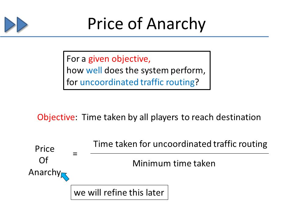 Price of Anarchy Time taken for uncoordinated traffic routing Minimum time taken Objective: Time taken by all players to reach destination = For a given objective, how well does the system perform, for uncoordinated traffic routing.