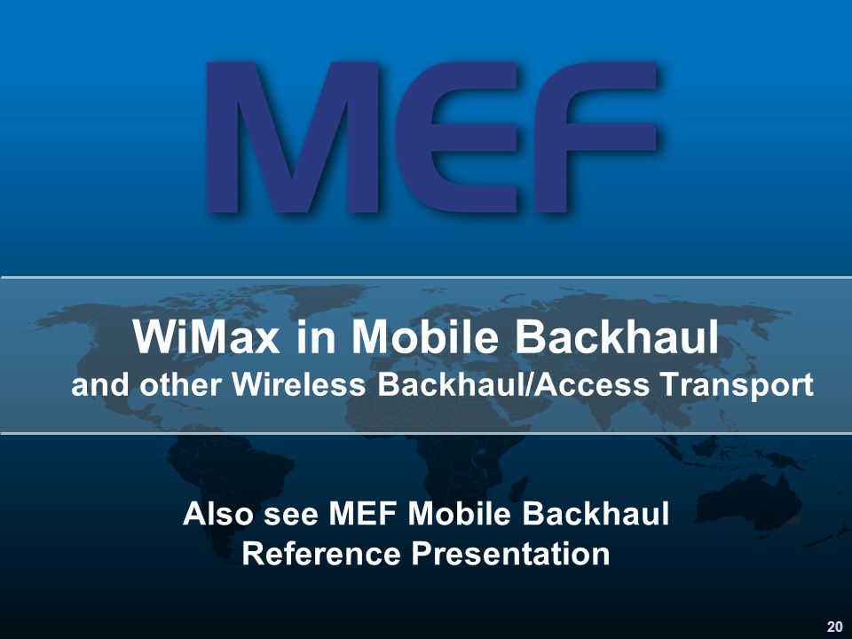 20 Also see MEF Mobile Backhaul Reference Presentation WiMax in Mobile Backhaul and other Wireless Backhaul/Access Transport