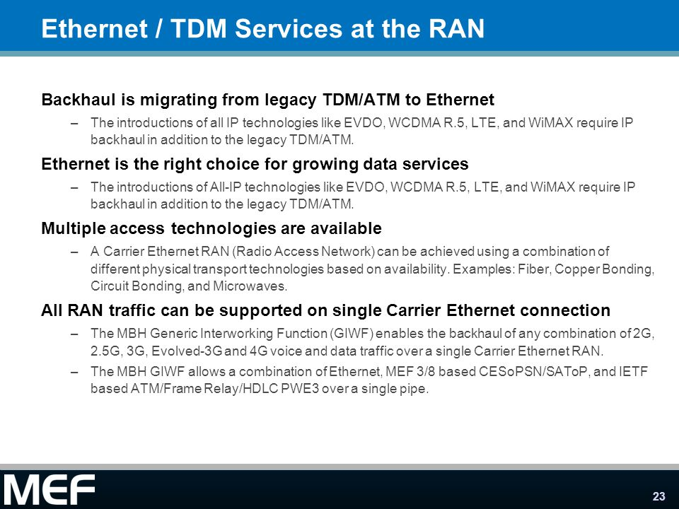 23 Ethernet / TDM Services at the RAN Backhaul is migrating from legacy TDM/ATM to Ethernet –The introductions of all IP technologies like EVDO, WCDMA