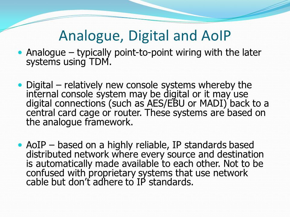 Analogue, Digital and AoIP Analogue – typically point-to-point wiring with the later systems using TDM.