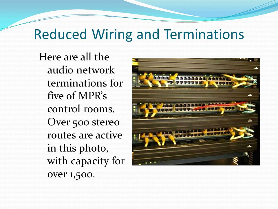 Reduced Wiring and Terminations Here are all the audio network terminations for five of MPRs control rooms.