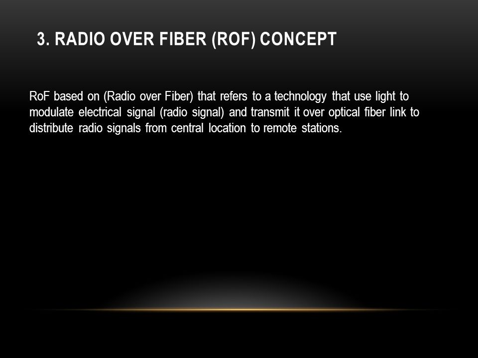 3. RADIO OVER FIBER (ROF) CONCEPT RoF based on (Radio over Fiber) that refers to a technology that use light to modulate electrical signal (radio sign