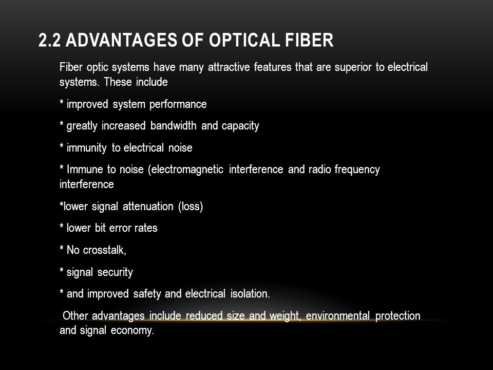 2.2 ADVANTAGES OF OPTICAL FIBER Fiber optic systems have many attractive features that are superior to electrical systems. These include * improved sy
