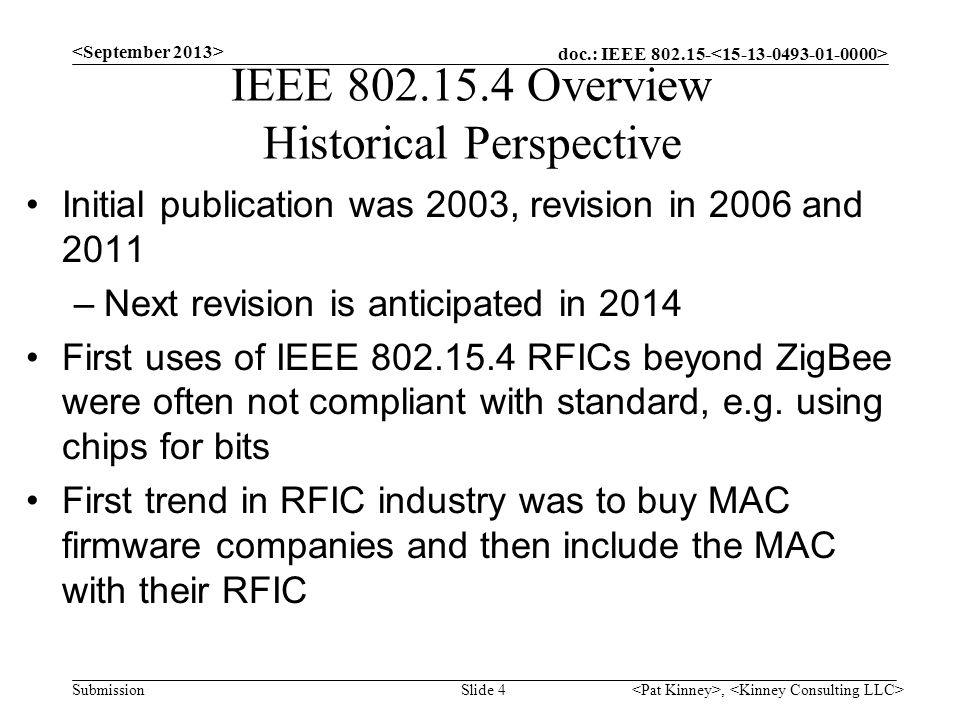 doc.: IEEE 802.15- Submission IEEE 802.15.4 Overview Historical Perspective Initial publication was 2003, revision in 2006 and 2011 –Next revision is