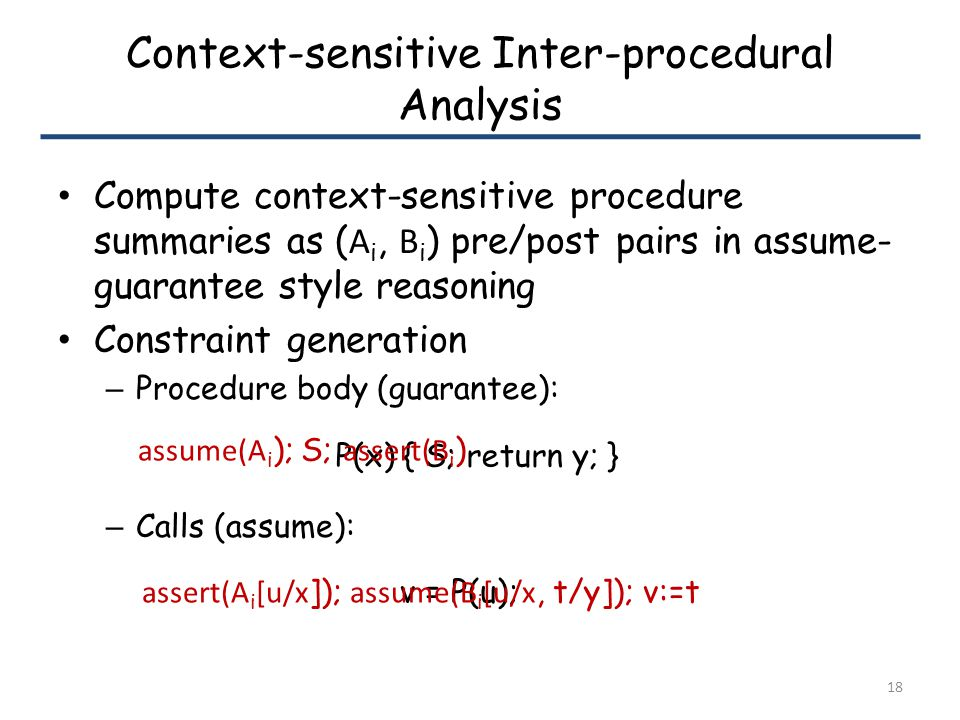 Context-sensitive Inter-procedural Analysis Compute context-sensitive procedure summaries as ( A i, B i ) pre/post pairs in assume- guarantee style reasoning Constraint generation – Procedure body (guarantee): – Calls (assume): 18 P(x) { S; return y; } assume(A i ); S; assert(B i ) v = P(u); assert(A i [u/x ]); assume(B i [u/x, t/y]); v:=t