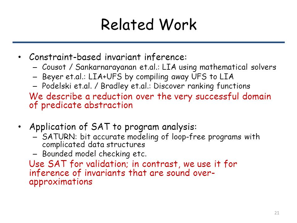 Related Work Constraint-based invariant inference: – Cousot / Sankarnarayanan et.al.: LIA using mathematical solvers – Beyer et.al.: LIA+UFS by compiling away UFS to LIA – Podelski et.al.