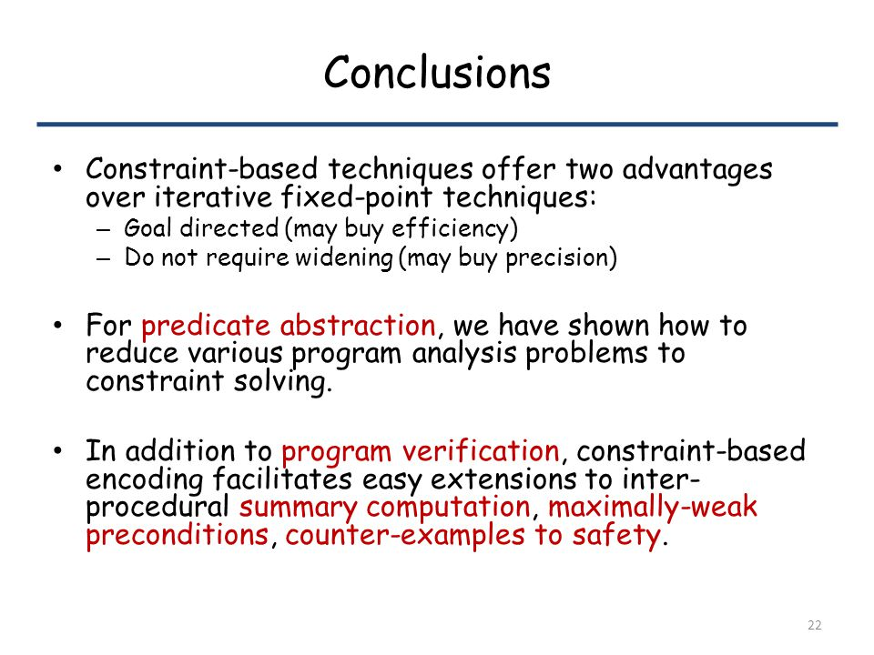 Conclusions Constraint-based techniques offer two advantages over iterative fixed-point techniques: – Goal directed (may buy efficiency) – Do not require widening (may buy precision) For predicate abstraction, we have shown how to reduce various program analysis problems to constraint solving.