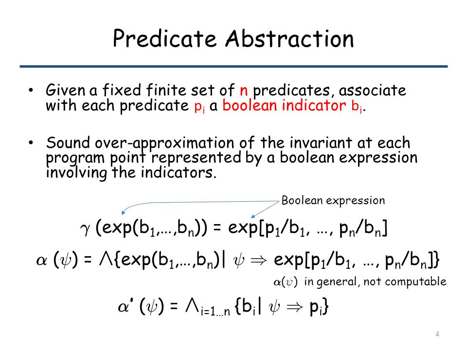 Predicate Abstraction Given a fixed finite set of n predicates, associate with each predicate p i a boolean indicator b i.