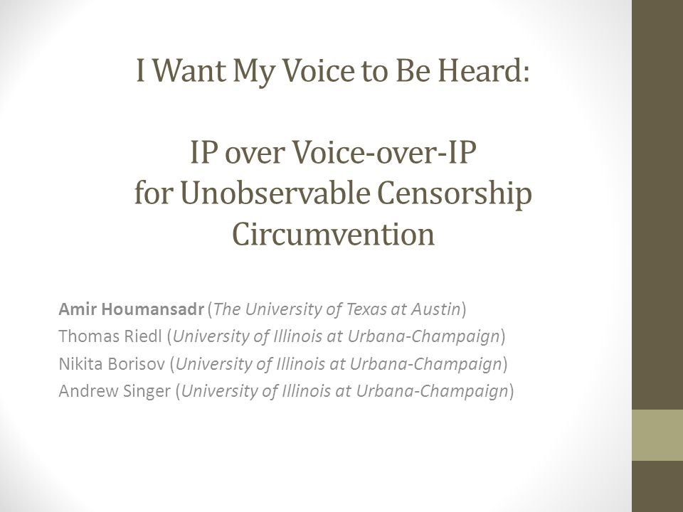 I Want My Voice to Be Heard: IP over Voice-over-IP for Unobservable Censorship Circumvention Amir Houmansadr (The University of Texas at Austin) Thomas Riedl (University of Illinois at Urbana-Champaign) Nikita Borisov (University of Illinois at Urbana-Champaign) Andrew Singer (University of Illinois at Urbana-Champaign)