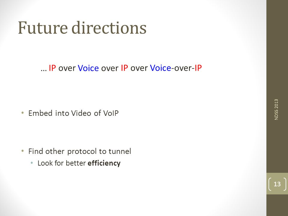 Future directions Embed into Video of VoIP Find other protocol to tunnel Look for better efficiency NDSS 2013 13 IP over Voice-over-IP Voice over IP over …