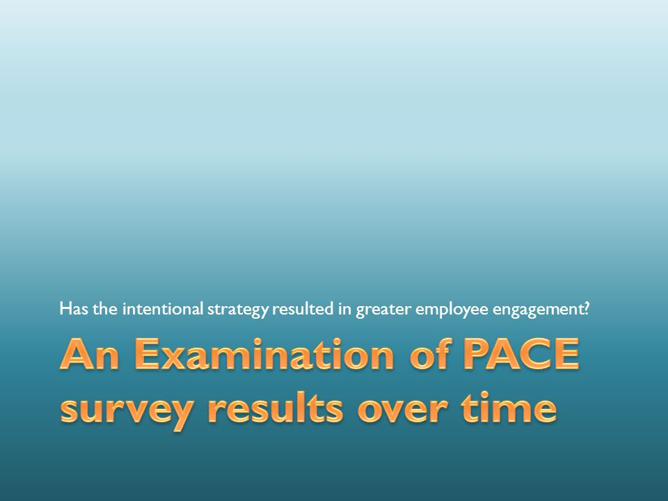 PACE Personal Assessment of College Environment Provides evidence of employee engagement, strengths and areas for improvement 46 standard questions, 10 custom questions NWTC has administered PACE 5 times – Focus today on last three years (2006, 2010, 2012)