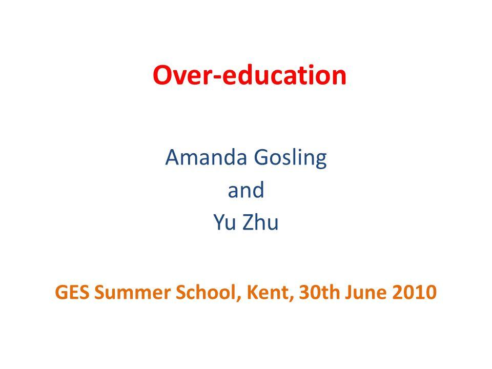 Over-education Amanda Gosling and Yu Zhu GES Summer School, Kent, 30th June 2010