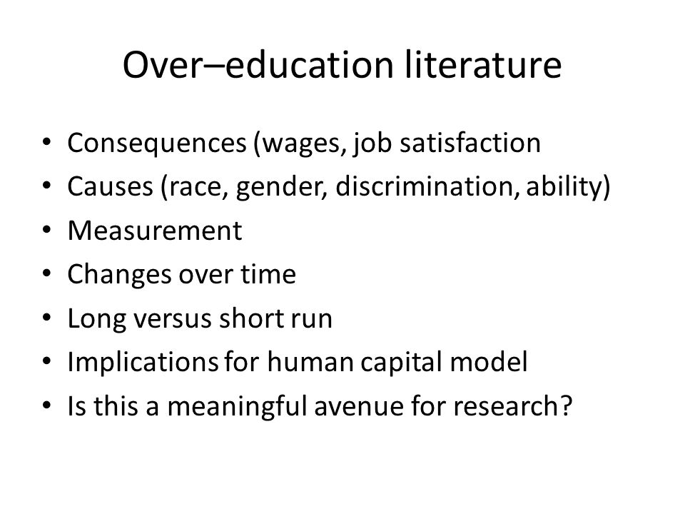 Over–education literature Consequences (wages, job satisfaction Causes (race, gender, discrimination, ability) Measurement Changes over time Long vers