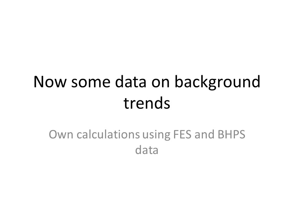 Now some data on background trends Own calculations using FES and BHPS data