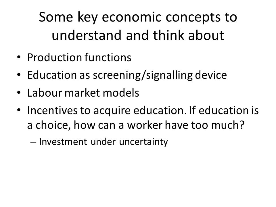Some key economic concepts to understand and think about Production functions Education as screening/signalling device Labour market models Incentives