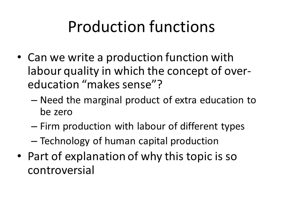 Production functions Can we write a production function with labour quality in which the concept of over- education makes sense? – Need the marginal p