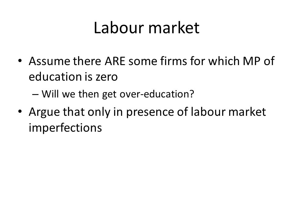 Labour market Assume there ARE some firms for which MP of education is zero – Will we then get over-education? Argue that only in presence of labour m