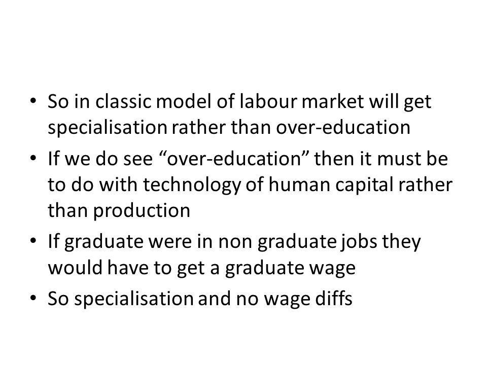 So in classic model of labour market will get specialisation rather than over-education If we do see over-education then it must be to do with technol