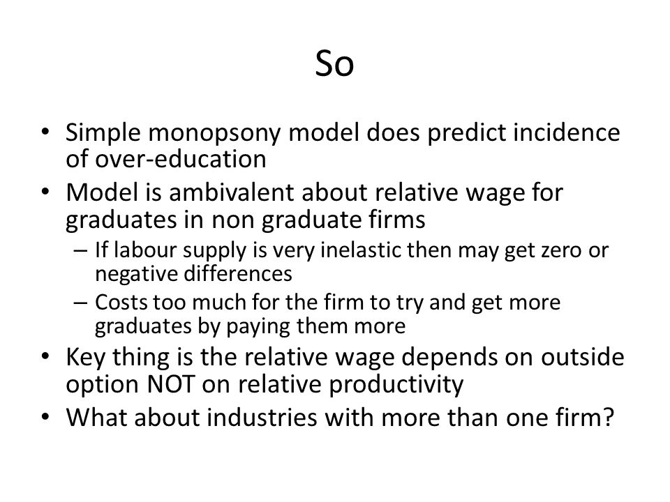 So Simple monopsony model does predict incidence of over-education Model is ambivalent about relative wage for graduates in non graduate firms – If la