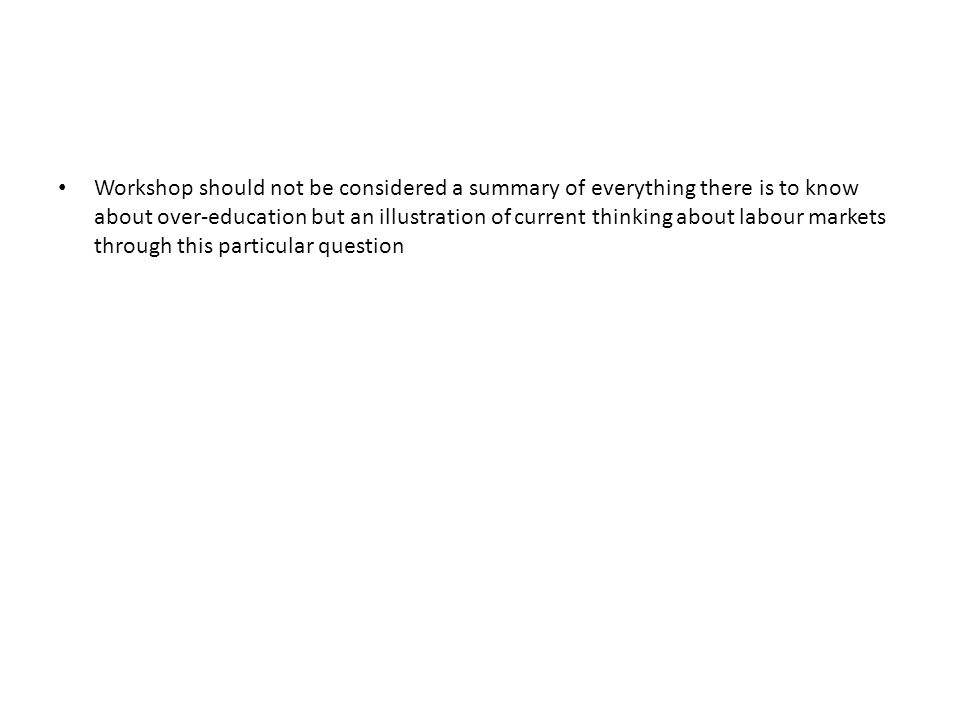 Workshop should not be considered a summary of everything there is to know about over-education but an illustration of current thinking about labour m