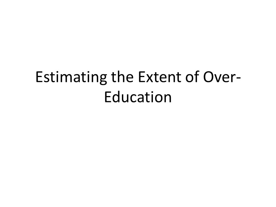 Estimating the Extent of Over- Education