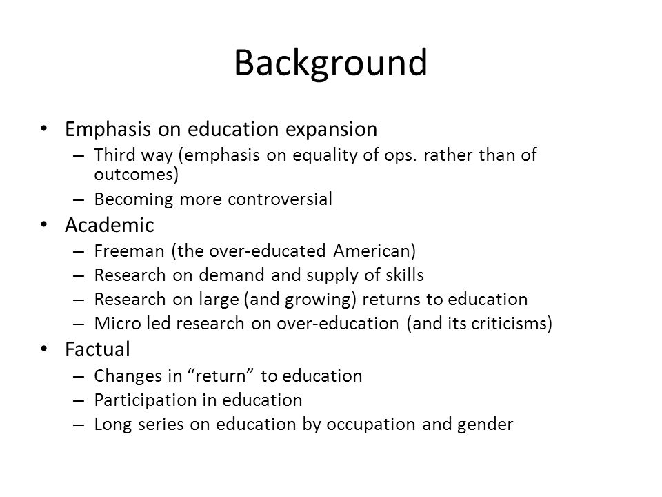 Background Emphasis on education expansion – Third way (emphasis on equality of ops. rather than of outcomes) – Becoming more controversial Academic –