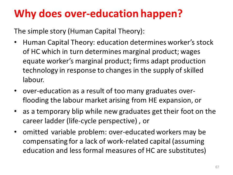 Why does over-education happen? The simple story (Human Capital Theory): Human Capital Theory: education determines workers stock of HC which in turn