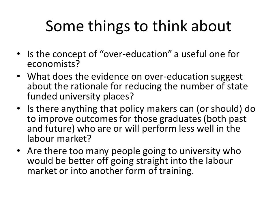 Some things to think about Is the concept of over-education a useful one for economists? What does the evidence on over-education suggest about the ra