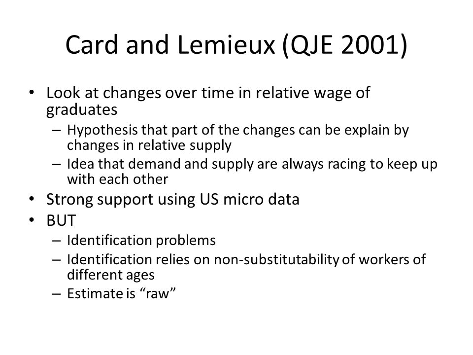 Card and Lemieux (QJE 2001) Look at changes over time in relative wage of graduates – Hypothesis that part of the changes can be explain by changes in