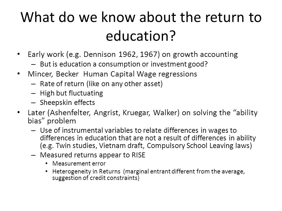 What do we know about the return to education? Early work (e.g. Dennison 1962, 1967) on growth accounting – But is education a consumption or investme