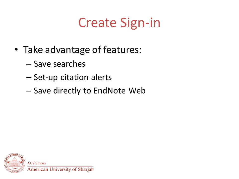 Create Sign-in Take advantage of features: – Save searches – Set-up citation alerts – Save directly to EndNote Web