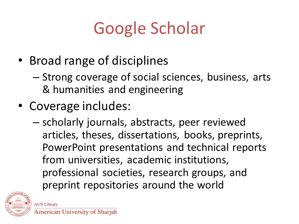 Google Scholar Broad range of disciplines – Strong coverage of social sciences, business, arts & humanities and engineering Coverage includes: – scholarly journals, abstracts, peer reviewed articles, theses, dissertations, books, preprints, PowerPoint presentations and technical reports from universities, academic institutions, professional societies, research groups, and preprint repositories around the world