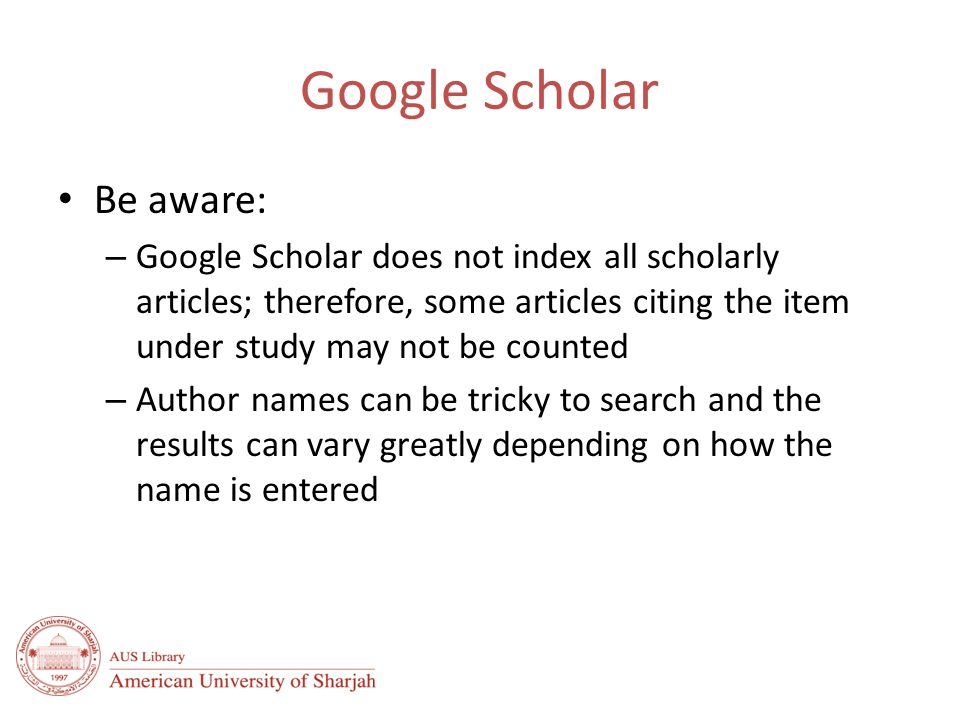 Google Scholar Be aware: – Google Scholar does not index all scholarly articles; therefore, some articles citing the item under study may not be counted – Author names can be tricky to search and the results can vary greatly depending on how the name is entered