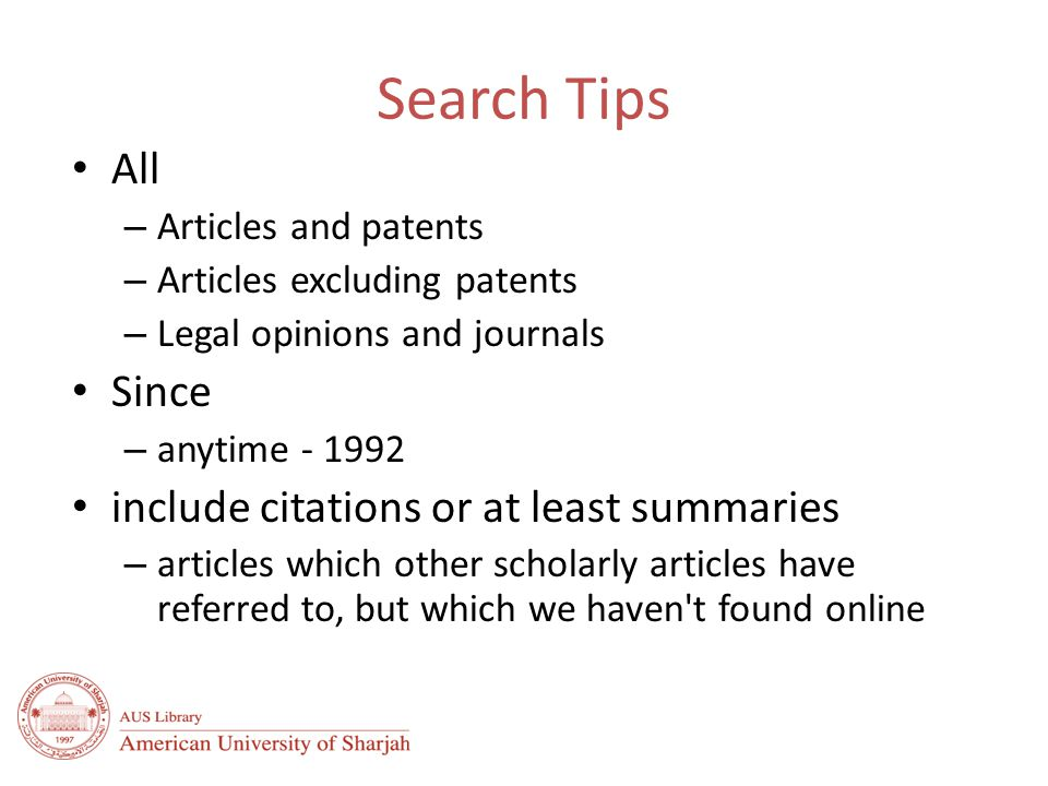 Search Tips All – Articles and patents – Articles excluding patents – Legal opinions and journals Since – anytime - 1992 include citations or at least summaries – articles which other scholarly articles have referred to, but which we haven t found online