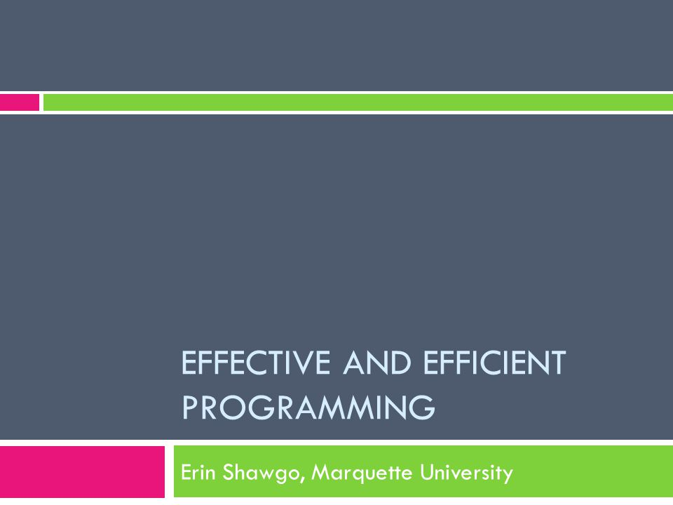 EFFECTIVE AND EFFICIENT PROGRAMMING Erin Shawgo, Marquette University