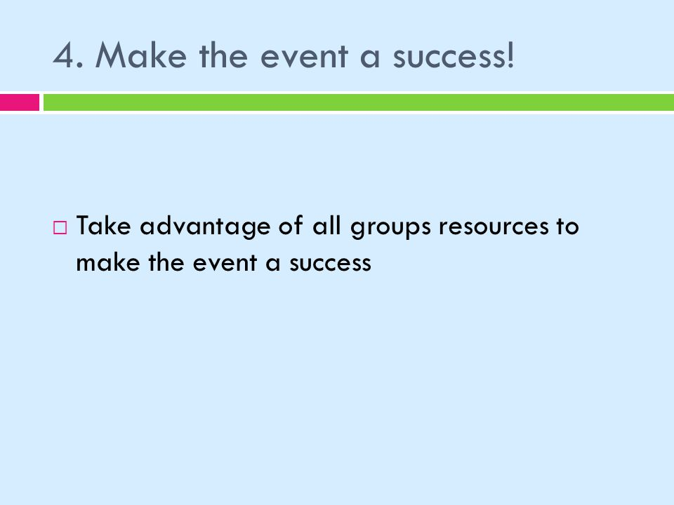 4. Make the event a success! Take advantage of all groups resources to make the event a success